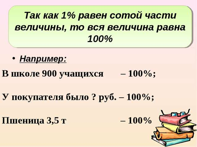 Например: В школе 900 учащихся – 100%; У покупателя было ? руб. – 100%; Пшен...