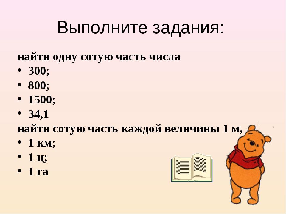 Выполните задания: найти одну сотую часть числа 300; 800; 1500; 34,1 найти со...