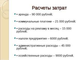 Расчеты затрат • аренда – 90 000 рублей; • коммунальные платежи – 21 000 руб