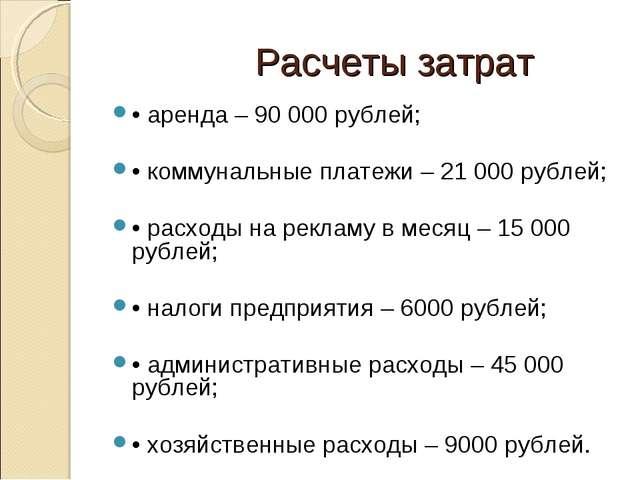 Расчеты затрат • аренда – 90 000 рублей; • коммунальные платежи – 21 000 руб...