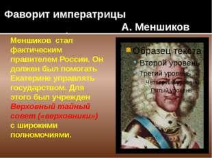 Фаворит императрицы А. Меншиков Меншиков стал фактическим правителем России.