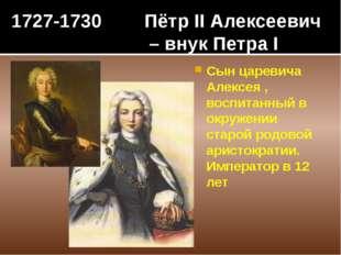 1727-1730 Пётр II Алексеевич – внук Петра I Сын царевича Алексея , воспитанны