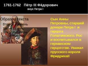 1761-1762 Пётр III Фёдорович внук Петра I Сын Анны Петровны, старшей дочери П