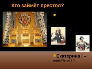 Кто займёт престол? Пётр II по мужской линии сын Алексея Петровича ? Екатерин