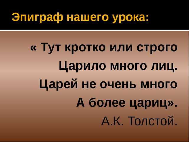 Эпиграф нашего урока: « Тут кротко или строго Царило много лиц. Царей не очен...