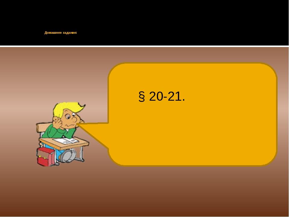 Домашнее задание: § 20-21.