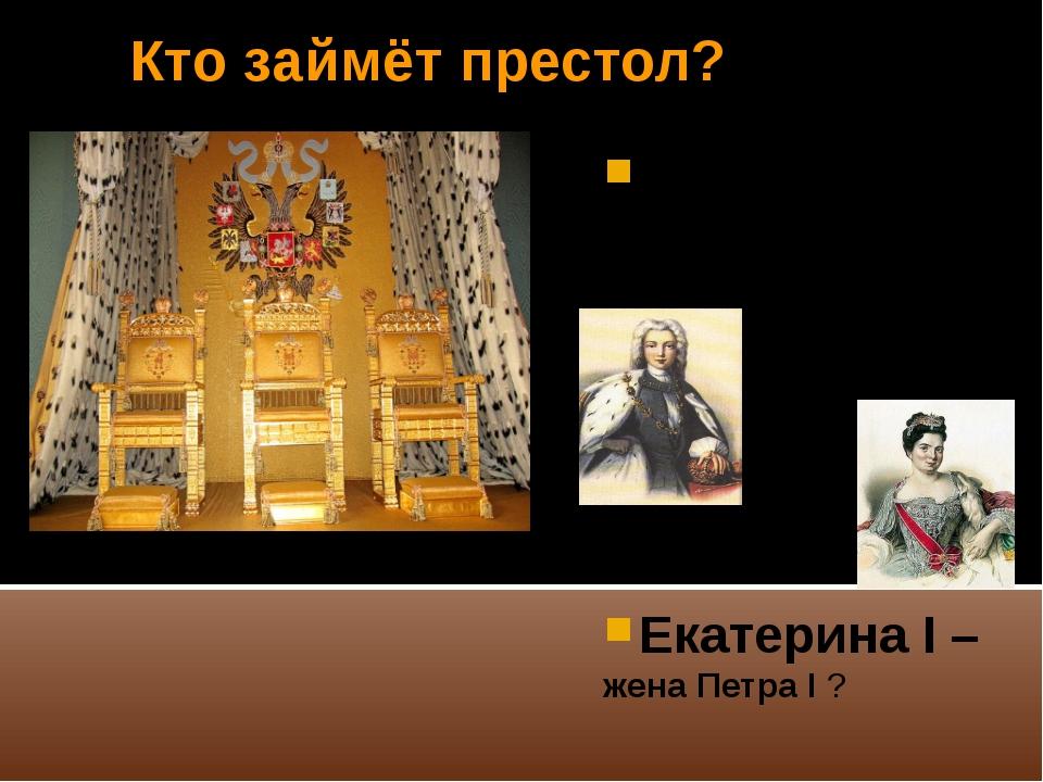 Кто займёт престол? Пётр II по мужской линии сын Алексея Петровича ? Екатерин...