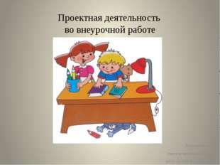 Проектная деятельность во внеурочной работе Костомясова И.В. учитель начальны