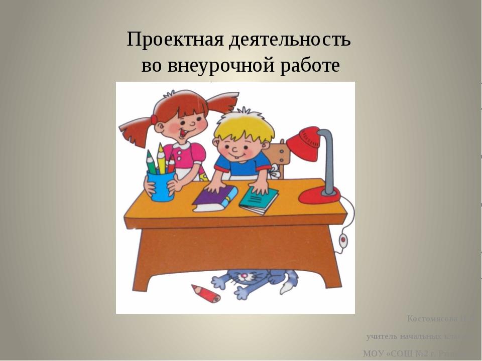 Проектная деятельность во внеурочной работе Костомясова И.В. учитель начальны...