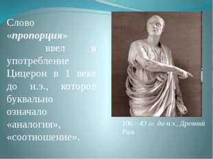 Слово «пропорция» ввел в употребление Цицерон в 1 веке до н.э., которое буква