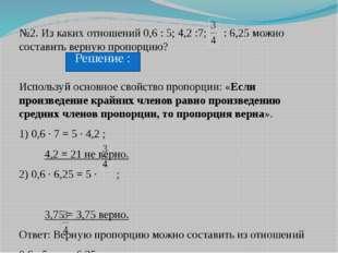 №2. Из каких отношений 0,6 : 5; 4,2 :7; : 6,25 можно составить верную пропорц