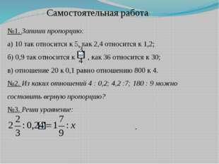 Самостоятельная работа. №1. Запиши пропорцию: а) 10 так относится к 5, как 2,