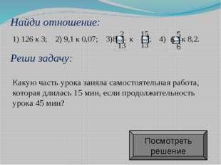 Найди отношение: 1) 126 к 3; 2) 9,1 к 0,07; 3)  к  ; 4) к 8,2. Какую часть