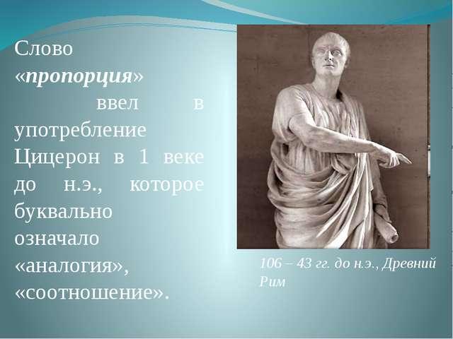 Слово «пропорция» ввел в употребление Цицерон в 1 веке до н.э., которое буква...