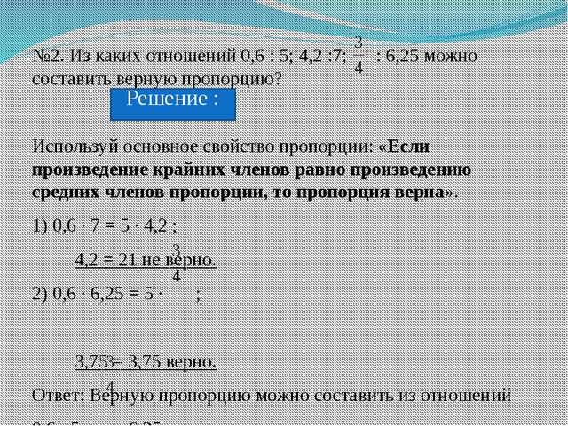 №2. Из каких отношений 0,6 : 5; 4,2 :7; : 6,25 можно составить верную пропорц...
