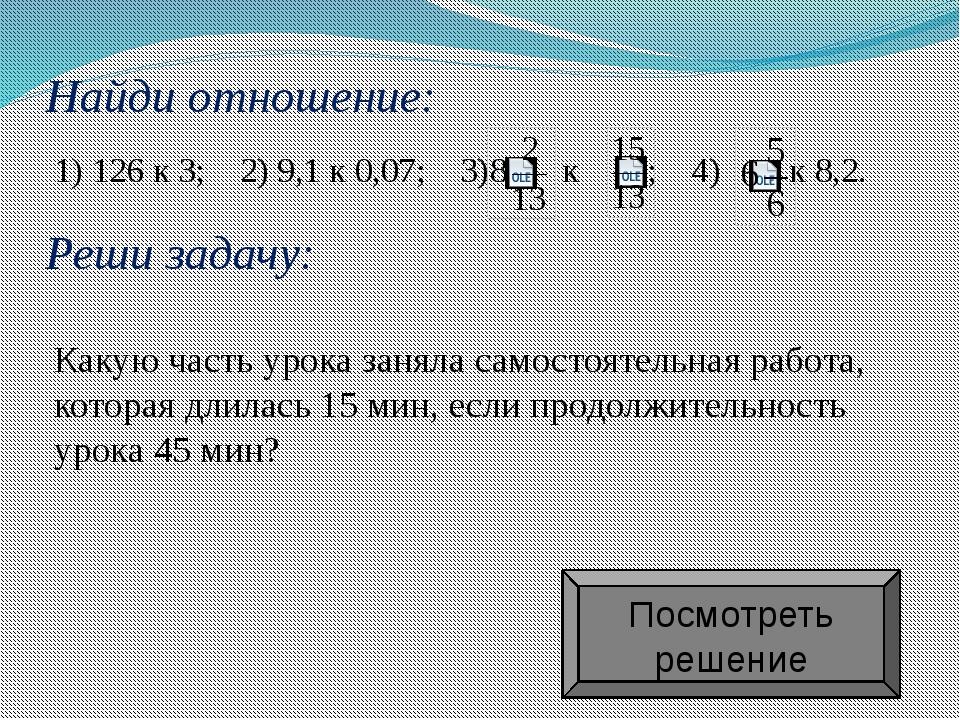 Найди отношение: 1) 126 к 3; 2) 9,1 к 0,07; 3)  к  ; 4) к 8,2. Какую часть...