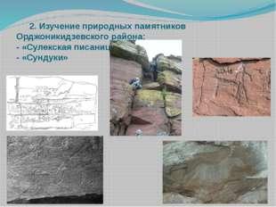 2. Изучение природных памятников Орджоникидзевского района: - «Сулекская пис