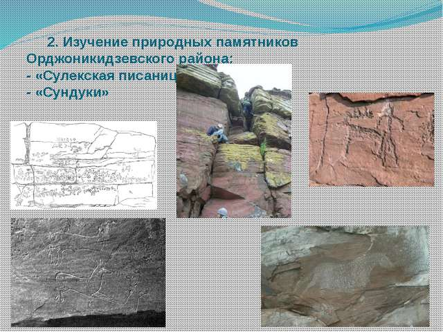 2. Изучение природных памятников Орджоникидзевского района: - «Сулекская пис...