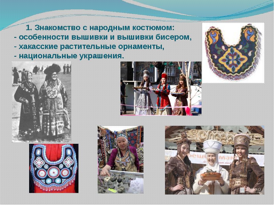 1. Знакомство с народным костюмом: - особенности вышивки и вышивки бисером,...