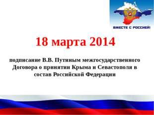 подписание В.В. Путиным межгосударственного Договора о принятии Крыма и Сева