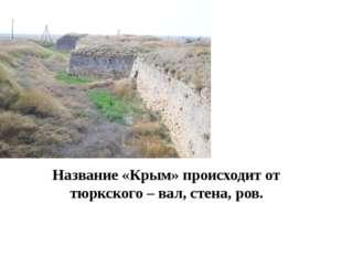 Название «Крым» происходит от тюркского – вал, стена, ров.