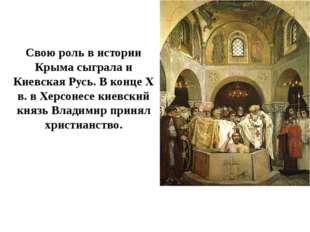 Свою роль в истории Крыма сыграла и Киевская Русь. В конце Х в. в Херсонесе