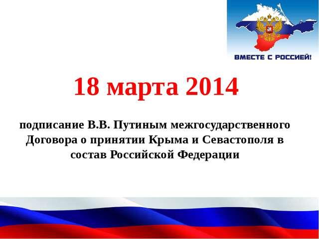 подписание В.В. Путиным межгосударственного Договора о принятии Крыма и Сева...