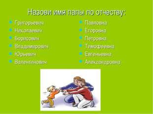 Назови имя папы по отчеству: Григорьевич Николаевич Борисович Владимирович Юр