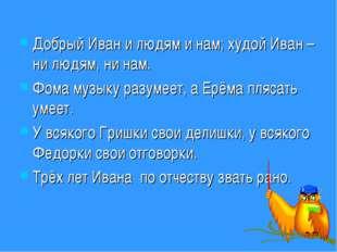 Добрый Иван и людям и нам; худой Иван – ни людям, ни нам. Фома музыку разумее