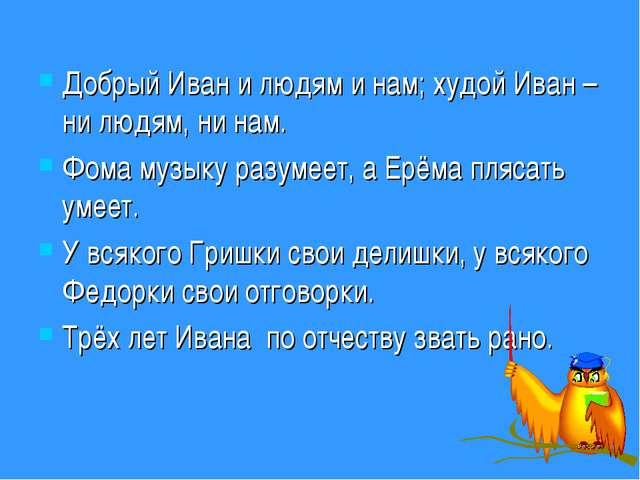 Добрый Иван и людям и нам; худой Иван – ни людям, ни нам. Фома музыку разумее...