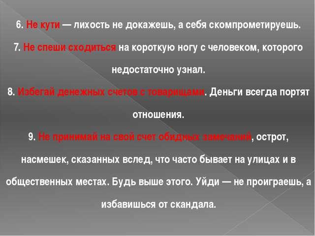 6. Не кути — лихость не докажешь, а себя скомпрометируешь. 7. Не спеши сходит...