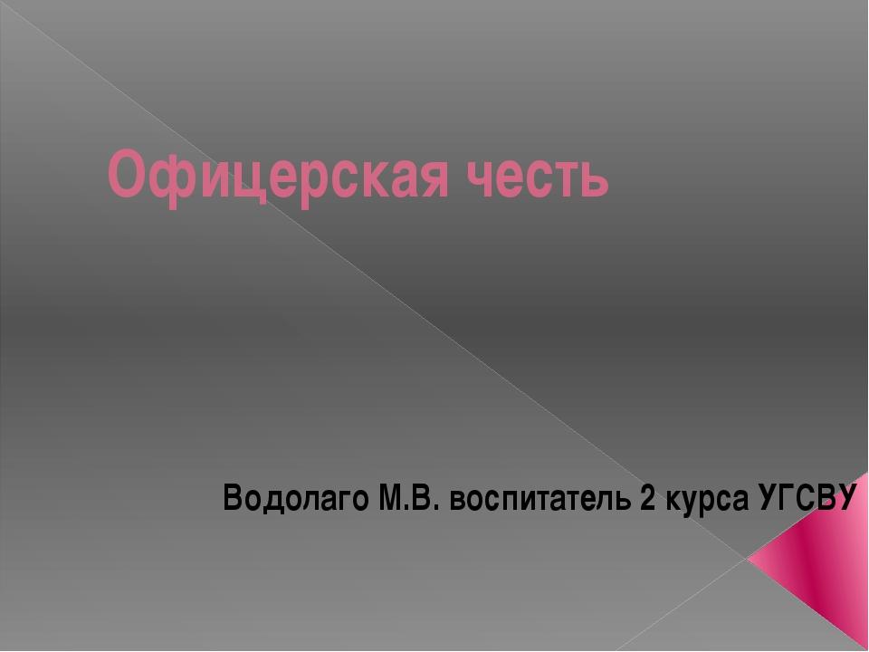 Офицерская честь Водолаго М.В. воспитатель 2 курса УГСВУ