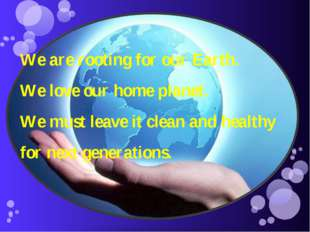 We are rooting for our Earth. We love our home planet. We must leave it clean