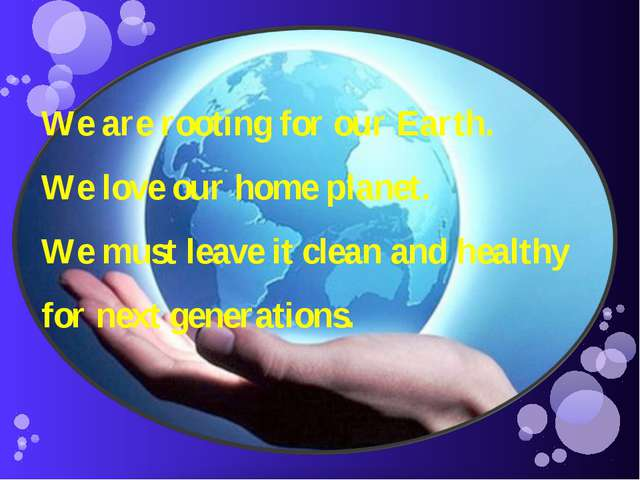 We are rooting for our Earth. We love our home planet. We must leave it clean...