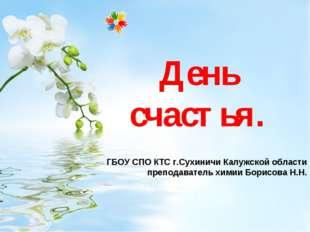 День счастья. ГБОУ СПО КТС г.Сухиничи Калужской области преподаватель химии Б