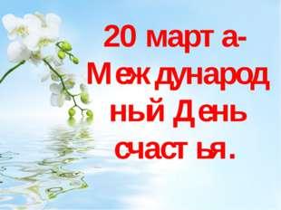 20 марта- Международный День счастья.