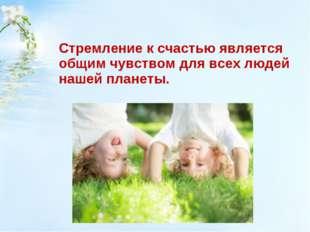 Стремление к счастью является общим чувством для всех людей нашей планеты.