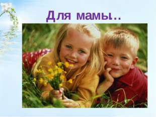 Для мамы…