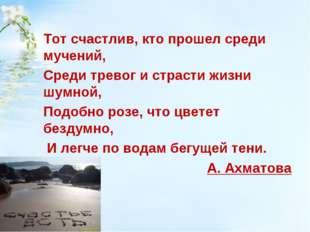 Тот счастлив, кто прошел среди мучений, Среди тревог и страсти жизни шумной