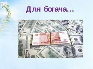 Для богача…
