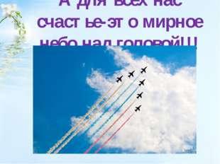 А для всех нас счастье-это мирное небо над головой!!!