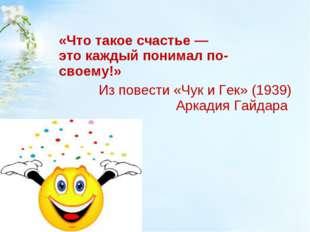 «Что такоесчастье— этокаждыйпонималпо-своему!» Из повести «Чук иГек