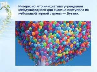 Интересно, что инициатива учреждения Международного дня счастья поступила из