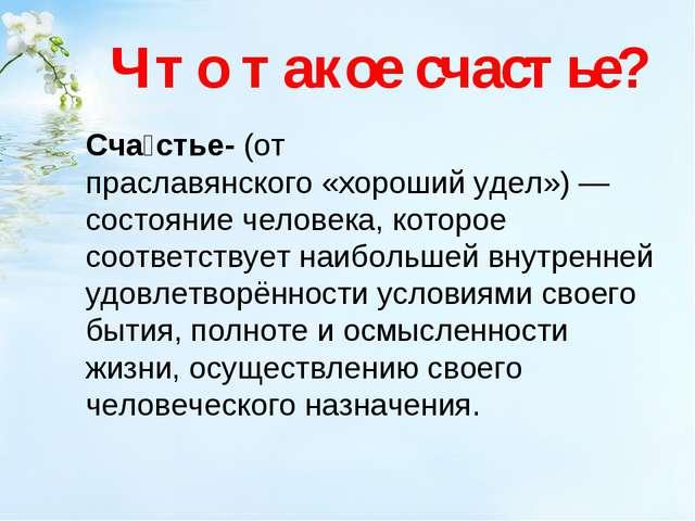 Что такое счастье? Сча́стье-(от праславянского«хороший удел»)— состояние...