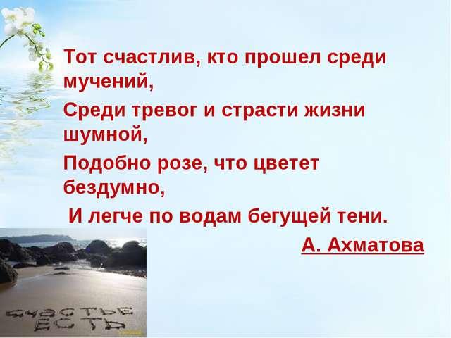 Тот счастлив, кто прошел среди мучений, Среди тревог и страсти жизни шумной...