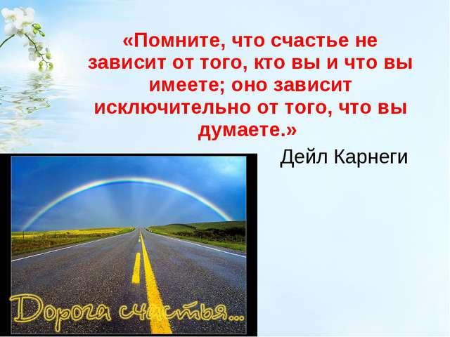 «Помните, что счастье не зависит от того, кто вы и что вы имеете; оно зависи...