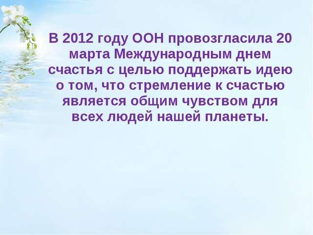 В 2012 году ООН провозгласила 20 марта Международным днем счастья с целью по...