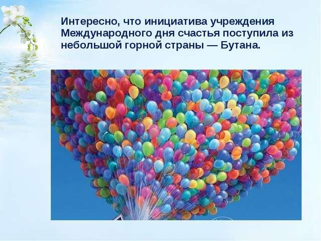 Интересно, что инициатива учреждения Международного дня счастья поступила из...
