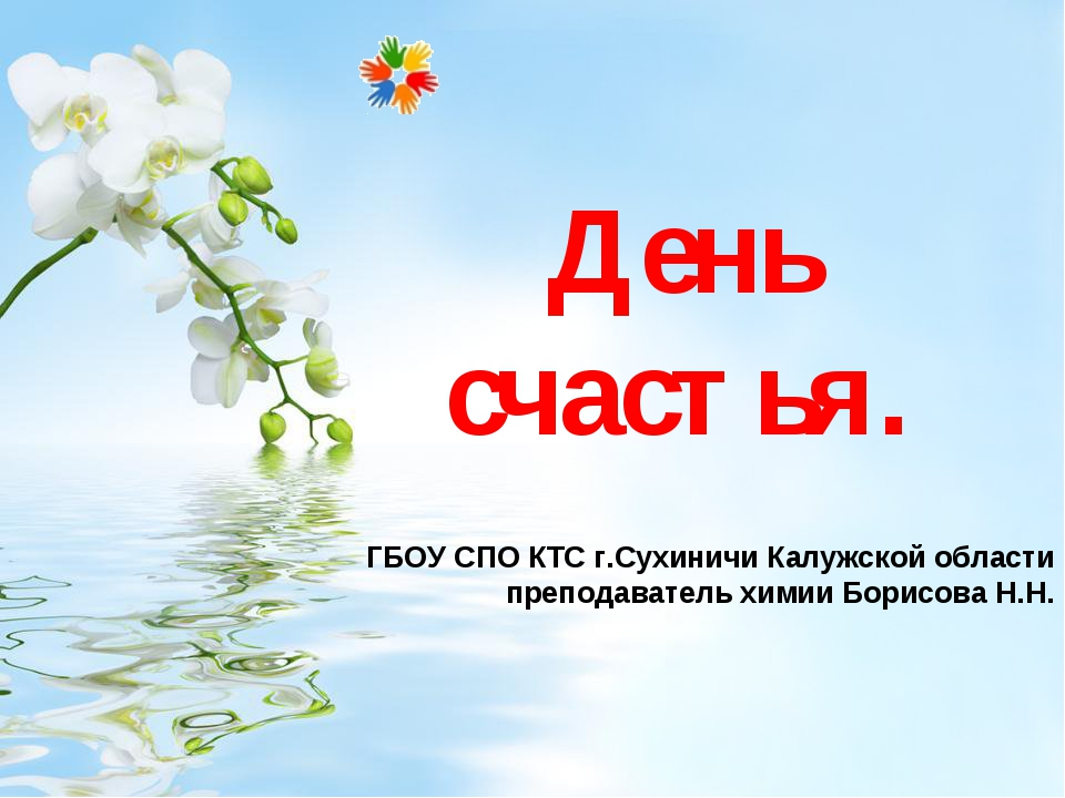 День счастья. ГБОУ СПО КТС г.Сухиничи Калужской области преподаватель химии Б...