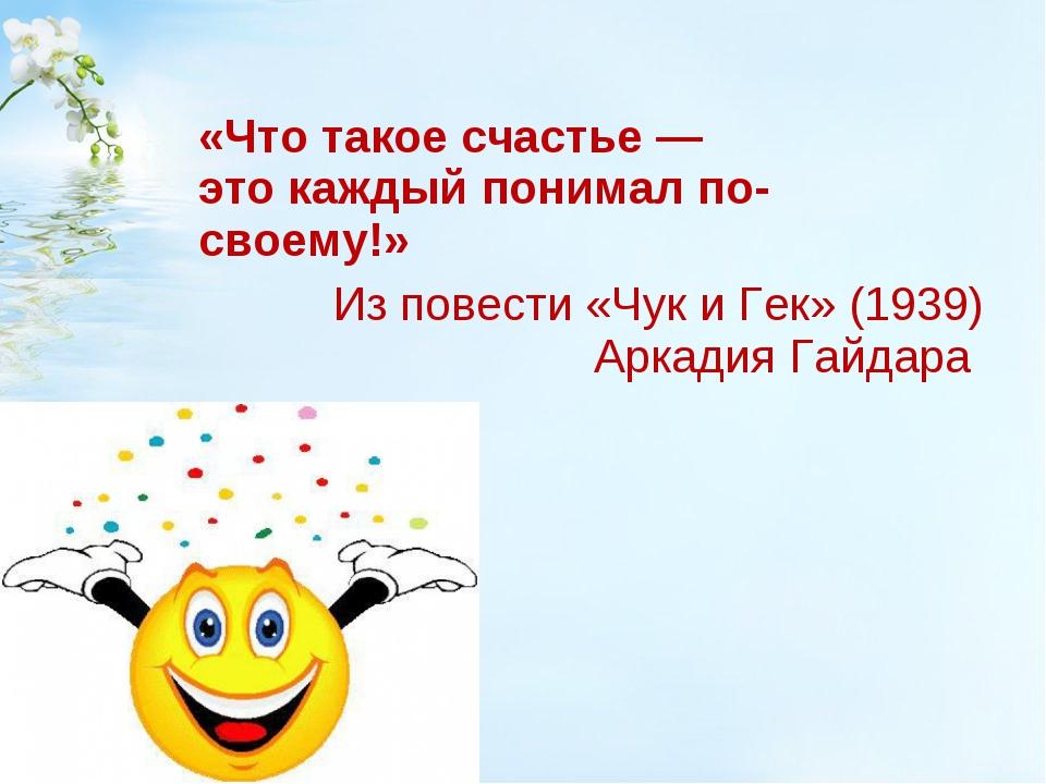 «Что такоесчастье— этокаждыйпонималпо-своему!» Из повести «Чук иГек...
